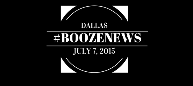 Dallas #BoozeNews: July 7, 2015